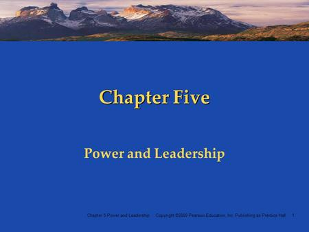 Chapter 5 Power and Leadership Copyright ©2009 Pearson Education, Inc. Publishing as Prentice Hall 1 Chapter Five Power and Leadership.