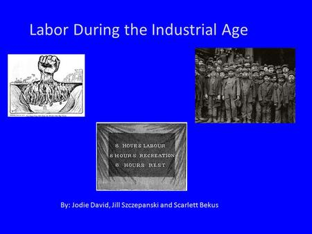 Labor During the Industrial Age By: Jodie David, Jill Szczepanski and Scarlett Bekus.