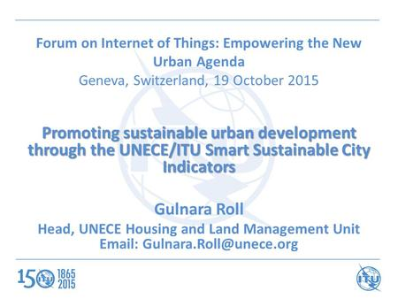 Forum on Internet of Things: Empowering the New Urban Agenda Geneva, Switzerland, 19 October 2015 Promoting sustainable urban development through the UNECE/ITU.