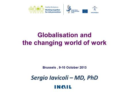 Sergio Iavicoli – MD, PhD Brussels, 9-10 October 2013 Globalisation and the changing world of work.