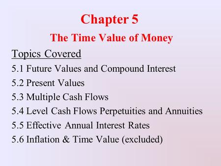 Chapter 5 The Time Value of Money Topics Covered 5.1 Future Values and Compound Interest 5.2 Present Values 5.3 Multiple Cash Flows 5.4 Level Cash Flows.