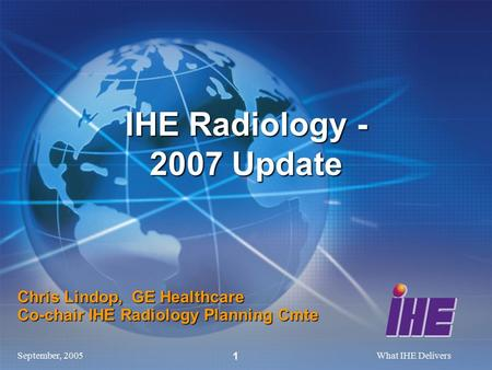 September, 2005What IHE Delivers 1 Chris Lindop, GE Healthcare Co-chair IHE Radiology Planning Cmte IHE Radiology - 2007 Update.