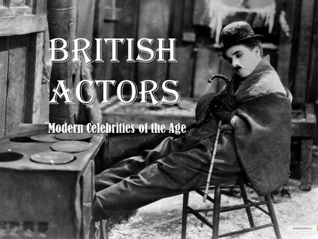 BRITISH ACTORS Modern Celebrities of the Age. Sir Charles Spencer Charlie Chaplin, (16 April 1889 – 25 December 1977) was an English comic actor and.
