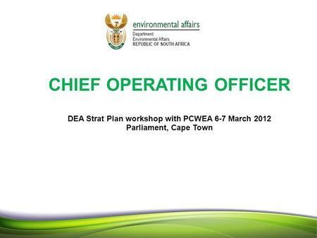 11 1 CHIEF OPERATING OFFICER DEA Strat Plan workshop with PCWEA 6-7 March 2012 Parliament, Cape Town 1.