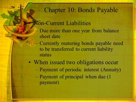 Chapter 10: Bonds Payable Non-Current Liabilities –Due more than one year from balance sheet date –Currently maturing bonds payable need to be transferred.