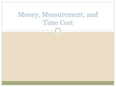 "Money, Measurement, and Time Cost. Roles of Money Existence of money improves standard of living, as it eliminates ""double coincidence of needs"" 1. Medium."