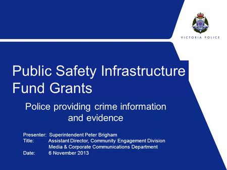 Police providing crime information and evidence Public Safety Infrastructure Fund Grants Presenter: Superintendent Peter Brigham Title: Assistant Director,