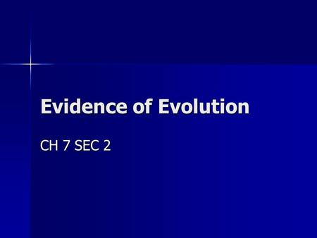 Evidence of Evolution CH 7 SEC 2 GOAL/PURPOSE STUDENTS LEARNED THE THEORY OF EVOLUTION. NOW THEY WILL LEARN ABOUT THE EVIDENCE THAT'S SUPPORTS THE THEORY.