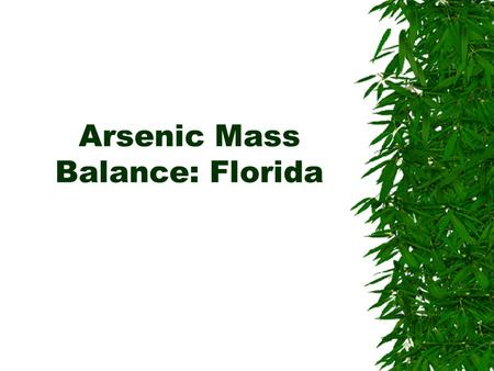 Arsenic Mass Balance: Florida. Purpose  Determine the relative magnitude of arsenic from CCA-treated wood versus the amounts from other arsenic sources.