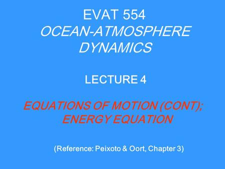 EVAT 554 OCEAN-ATMOSPHERE DYNAMICS EQUATIONS OF MOTION (CONT); ENERGY EQUATION LECTURE 4 (Reference: Peixoto & Oort, Chapter 3)