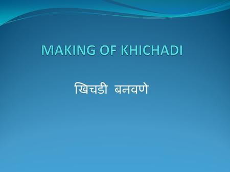 खिचडी बनवणे. MAKING OF KHICHADI खिचडी बनवणे Place of Origin of Khichadi – South Asia Regions & states – Bangladesh, India, Pakistan, Nepal From 15 th.
