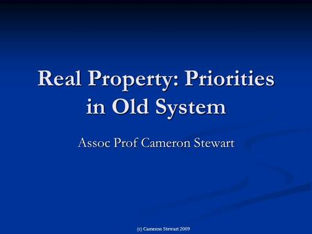 Real Property: Priorities in Old System Assoc Prof Cameron Stewart (c) Cameron Stewart 2009.