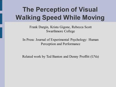 The Perception of Visual Walking Speed While Moving Frank Durgin, Krista Gigone, Rebecca Scott Swarthmore College In Press: Journal of Experimental Psychology: