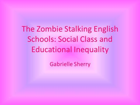 The Zombie Stalking English Schools: Social Class and Educational Inequality Gabrielle Sherry.