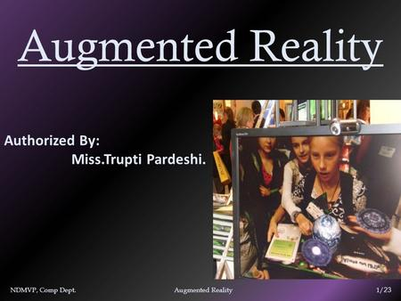 Augmented Reality Authorized By: Miss.Trupti Pardeshi. NDMVP, Comp Dept. Augmented Reality 1/ 23.
