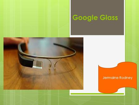 Google Glass Jermaine Rodney. What is Google Glass?  Google Glass is a wearable computer with an optical head-mounted display (OHMD) that is being developed.