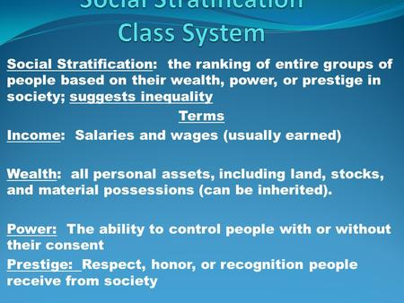 Social Stratification: the ranking of entire groups of people based on their wealth, power, or prestige in society; suggests inequality Terms Income: Salaries.