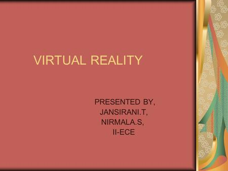 VIRTUAL REALITY PRESENTED BY, JANSIRANI.T, NIRMALA.S, II-ECE.