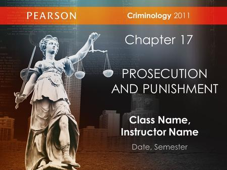 Class Name, Instructor Name Date, Semester Criminology 2011 Chapter 17 PROSECUTION AND PUNISHMENT.