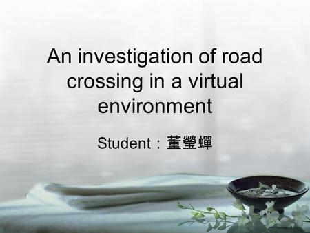 An investigation of road crossing in a virtual environment Student :董瑩蟬.