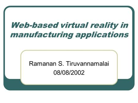 Web-based virtual reality in manufacturing applications Ramanan S. Tiruvannamalai 08/08/2002.