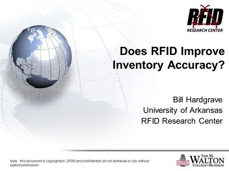 Does RFID Improve Inventory Accuracy? Bill Hardgrave University of Arkansas RFID Research Center Note: this document is copyrighted ( 2008) and confidential;