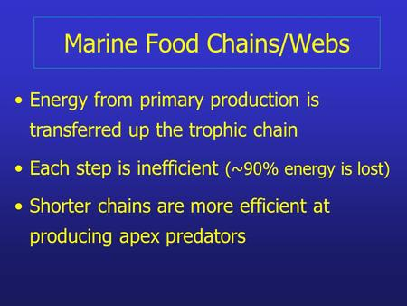 Marine Food Chains/Webs Energy from primary production is transferred up the trophic chain Each step is inefficient (~90% energy is lost) Shorter chains.