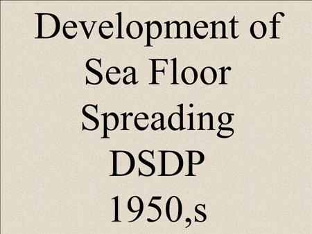 Development of Sea Floor Spreading DSDP 1950,s. SONAR.
