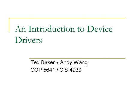 An Introduction to Device Drivers Ted Baker  Andy Wang COP 5641 / CIS 4930.