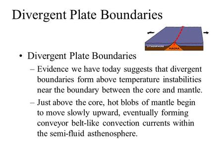 Divergent Plate Boundaries –Evidence we have today suggests that divergent boundaries form above temperature instabilities near the boundary between the.