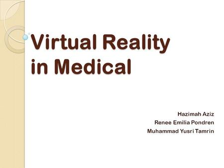 Virtual Reality in Medical Hazimah Aziz Renee Emilia Pondren Muhammad Yusri Tamrin.