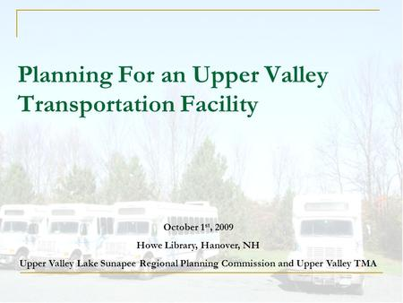 Planning For an Upper Valley Transportation Facility October 1 st, 2009 Howe Library, Hanover, NH Upper Valley Lake Sunapee Regional Planning Commission.