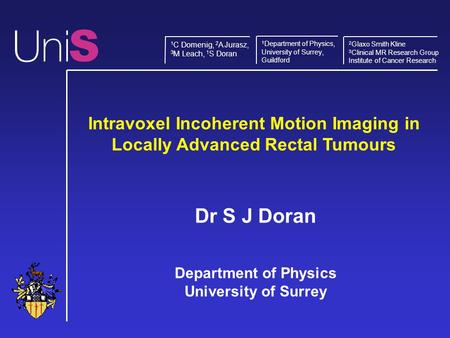 Intravoxel Incoherent Motion Imaging in Locally Advanced Rectal Tumours Dr S J Doran Department of Physics University of Surrey S 1 Department of Physics,