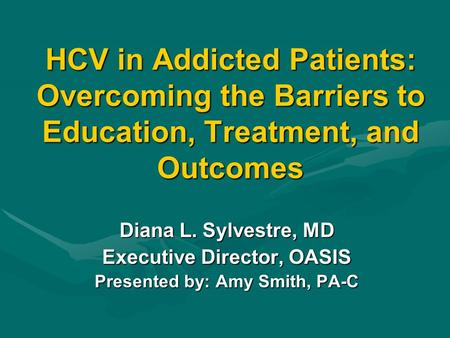 HCV in Addicted Patients: Overcoming the Barriers to Education, Treatment, and Outcomes Diana L. Sylvestre, MD Executive Director, OASIS Presented by:
