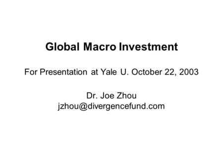 Global Macro Investment For Presentation at Yale U. October 22, 2003 Dr. Joe Zhou