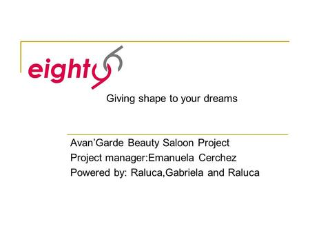 Avan'Garde Beauty Saloon Project Project manager:Emanuela Cerchez Powered by: Raluca,Gabriela and Raluca Giving shape to your dreams.