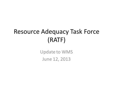 Resource Adequacy Task Force (RATF) Update to WMS June 12, 2013.