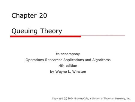 Chapter 20 Queuing Theory to accompany Operations Research: Applications and Algorithms 4th edition by Wayne L. Winston Copyright (c) 2004 Brooks/Cole,