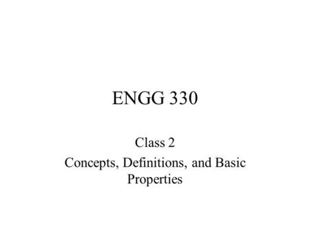 ENGG 330 Class 2 Concepts, Definitions, and Basic Properties.
