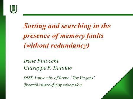 "Sorting and searching in the presence of memory faults (without redundancy) Irene Finocchi Giuseppe F. Italiano DISP, University of Rome ""Tor Vergata"""