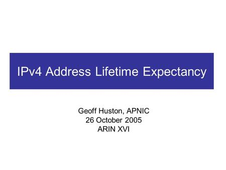 IPv4 Address Lifetime Expectancy Geoff Huston, APNIC 26 October 2005 ARIN XVI.