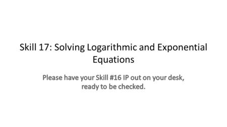 Skill 17: Solving Logarithmic and Exponential Equations.