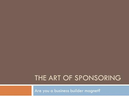 THE ART OF SPONSORING Are you a business builder magnet?
