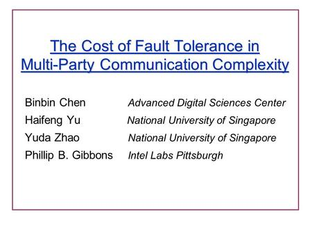 The Cost of Fault Tolerance in Multi-Party Communication Complexity Binbin Chen Advanced Digital Sciences Center Haifeng Yu National University of Singapore.