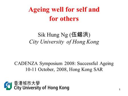 11 Ageing well for self and for others Sik Hung Ng ( 伍錫洪 ) City University of Hong Kong CADENZA Symposium 2008: Successful Ageing 10-11 October, 2008,