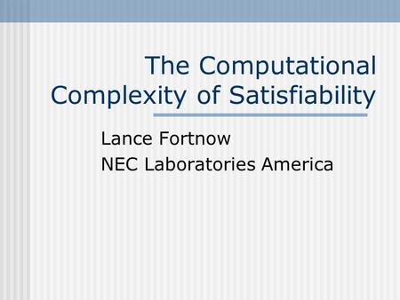 The Computational Complexity of Satisfiability Lance Fortnow NEC Laboratories America.
