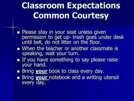 Classroom Expectations Common Courtesy Please stay in your seat unless given permission to get up- trash goes under desk until bell, do not litter on the.