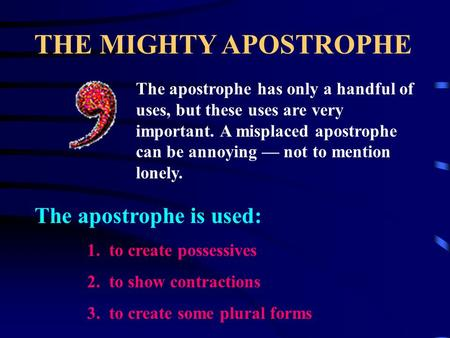 THE MIGHTY APOSTROPHE The apostrophe has only a handful of uses, but these uses are very important. A misplaced apostrophe can be annoying — not to mention.