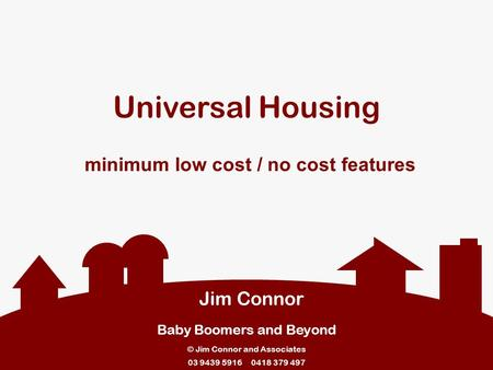 Universal Housing minimum low cost / no cost features Jim Connor Baby Boomers and Beyond © Jim Connor and Associates 03 9439 5916 0418 379 497.