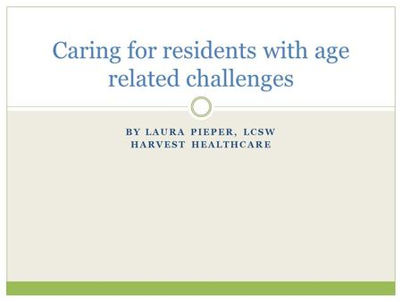 BY LAURA PIEPER, LCSW HARVEST HEALTHCARE Caring for residents with age related challenges.